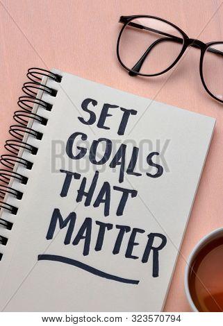 Set goals that matter  inspirational advice or reminder - handwriting in a notebook, smart goals setting concept