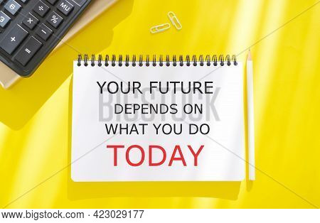 Your Future Depends On What You Do Today Text Written In Notebook, Business Photo Showcasing Make Th