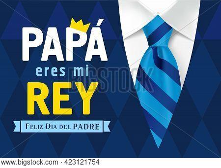 Papa Eres Mi Rey Feliz Dia Del Padre Spanish Lettering, Translation - Dad You Are My King, Happy Fat