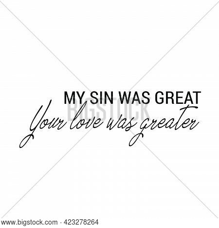 My Sin Was Great, Your Love Was Greater, Christian Faith, Typography For Print Or Use As Poster, Car