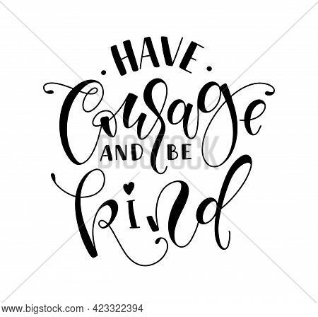 Have Courage And Be Kind - Black Lettering Isolated On White Background, Vector Illustration