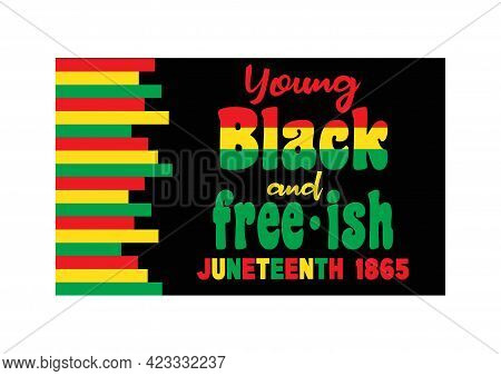 Juneteenth Since June 19, 1865. Young Black And Free-ish. Black Lives Matter. Celebrate Freedom Or E