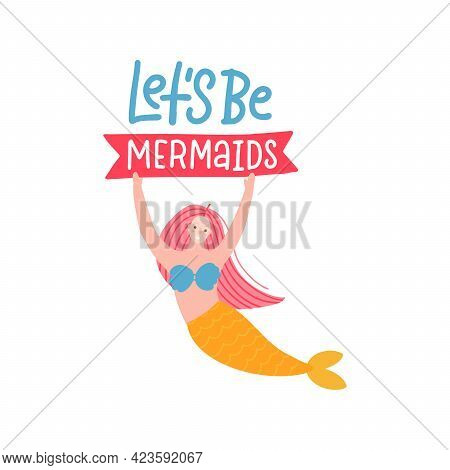 Lets Be Mermaids - Modern Hand Drawn Calligraphy Phrase With Hand Drawn Cute Mermaid Holding The Sig