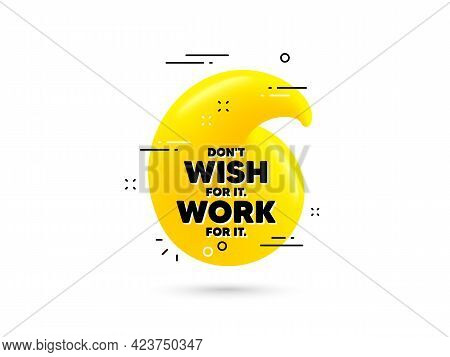 Dont Wish For It, Work For It Motivation Quote. Yellow 3d Quotation Bubble. Motivational Slogan. Ins