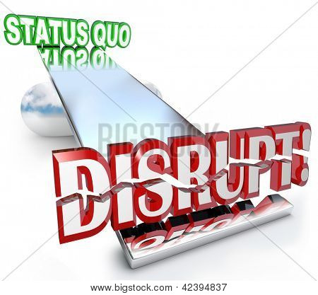The word Disrupt tilting the balance of a business model, causing a paradigm shift away from the Status Quo as technological changes or evolving trends shake things up poster