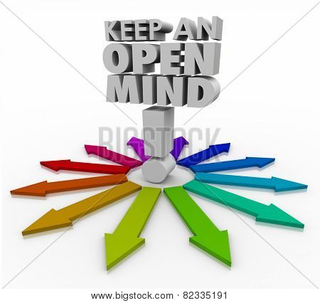 Keep an Open Mind 3d words and many arrows illustrating different ideas, paths and options to consider and accept as different but valid choices
