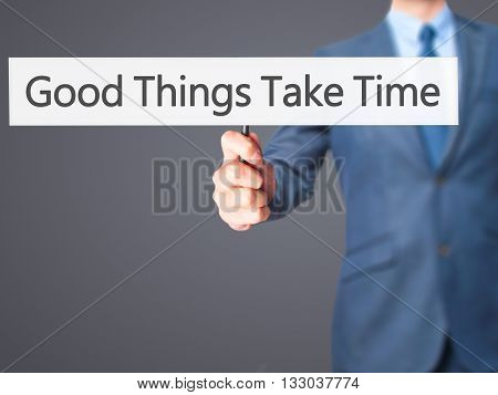 Good Things Take Time - Businessman Hand Holding Sign