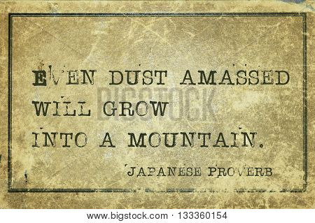 Even dust amassed will grow into a mountain - ancient Japanese proverb printed on grunge vintage cardboard