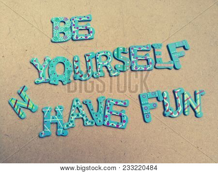 Be yourself and have fun