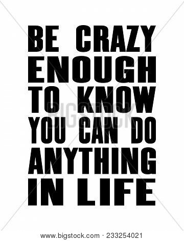 Inspiring Motivation Quote With Text Be Crazy Enough To Know You Can Do Anything In Life. Vector Typ