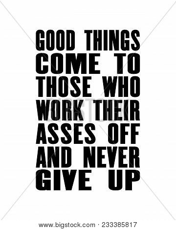 Inspiring Motivation Quote With Text Good Things Come To Those Who Work Their Asses Off And Never Gi