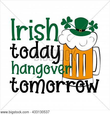 Irish Today Hangover Tomorrow - Funny Phrase, With Beer Mug And Leprechaun Hat For Saint Patrick's D