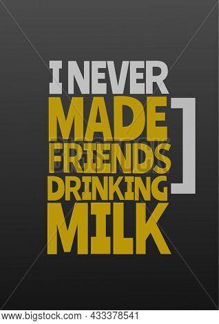 I Never Made Friends Drinking Milk, Funny Poster Flyer Social Media Post T Shirt Template Design