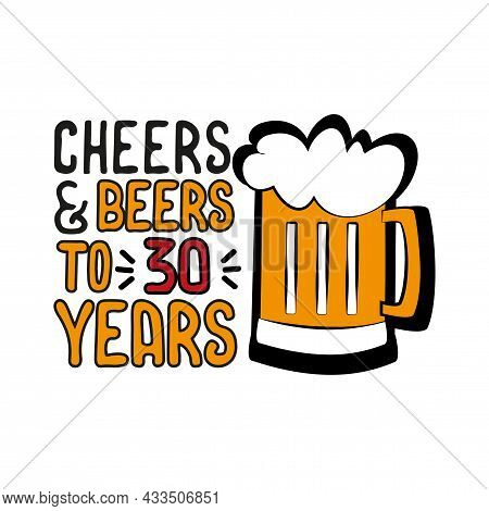 Cheers And Beers To 30 Years- Funny Birthday Text, With Beer Mug. Good For Greeting Card And  T-shir