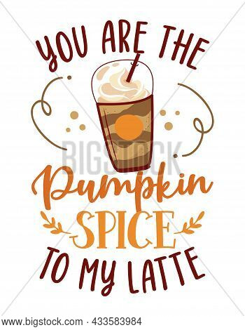 You Are The Pumpkin Spice To My  Latte - Hand Drawn Doodle With Latte To Go Cup. Good For Restaurant