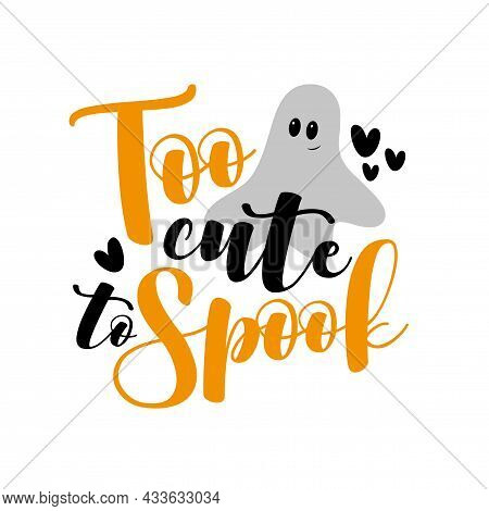 Too Cute To Spook- Halloween Slogan With Cute Ghost. Good For Child Clothes, Party Invitation, Poste