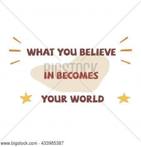 What You Believe In Becomes Your World. Inscription. Colorful Vector Isolated Illustration Flat. Mot