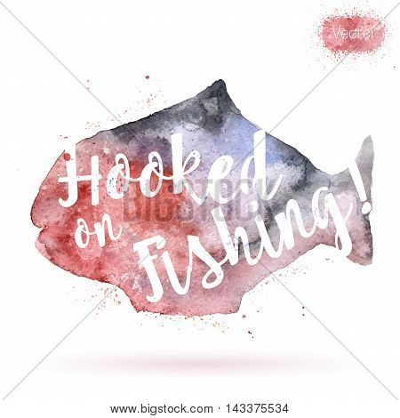 Phrase Hooked on Fishing on watercolor background. Unique postcard banner flyer or poster with hand painted fish shape and typographic lettering. Modern calligraphy concept. Vector illustration.