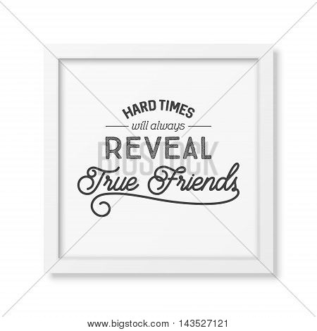 Hard times will always reveal true friends - Typographical Poster in the realistic square white frame isolated on white background. Vector EPS10 illustration.