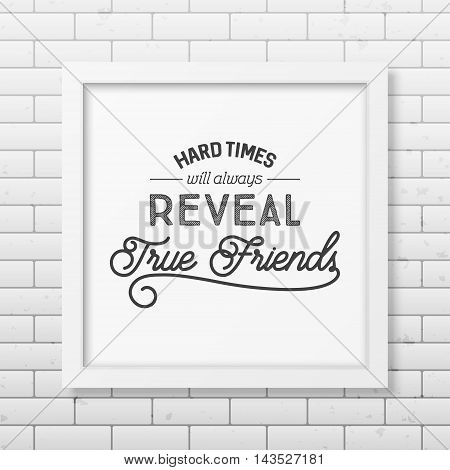 Hard times will always reveal true friends - Typographical Poster in the realistic square white frame on the brick wall background. Vector EPS10 illustration.