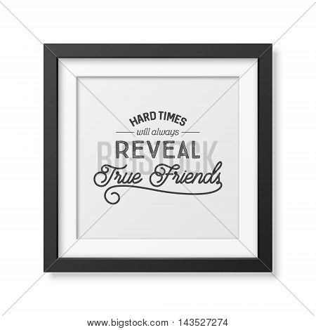 Hard times will always reveal true friends- Typographical Poster in the realistic square black frame isolated on white background. Vector EPS10 illustration.