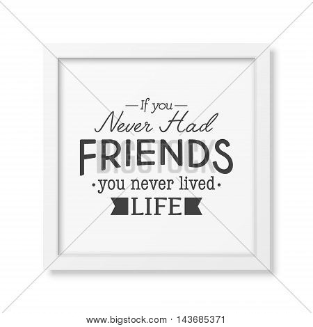 If you never had friends you never lived life - Typographical Poster in the realistic square white frame isolated on white background. Vector EPS10 illustration.