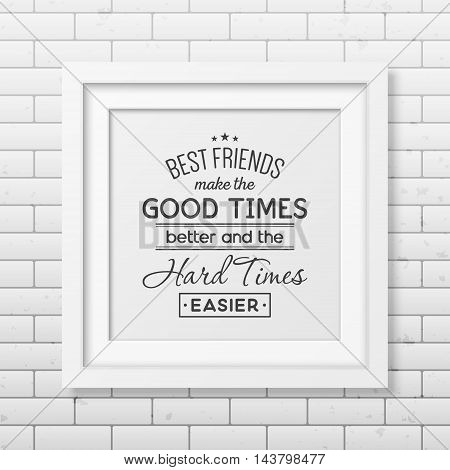Best friends make the good times better and the hard times easier - Typographical Poster in the realistic square white frame on the brick wall background. Vector EPS10 illustration.
