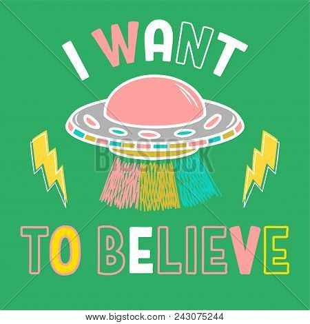 """Colorful cartoon sketch style print with ufo and with phrase """"I want to believe"""" for street wear brand t shirt sweatshirt sticker patch. Modern vector illustration trendy kids concept poster"""