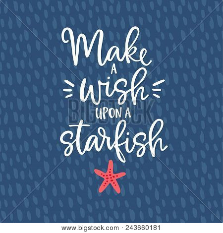 Make A Wish Upon A Starfish. Hand Drawn Lettering Quote Card With A Starfish Illustration. Vector Ha