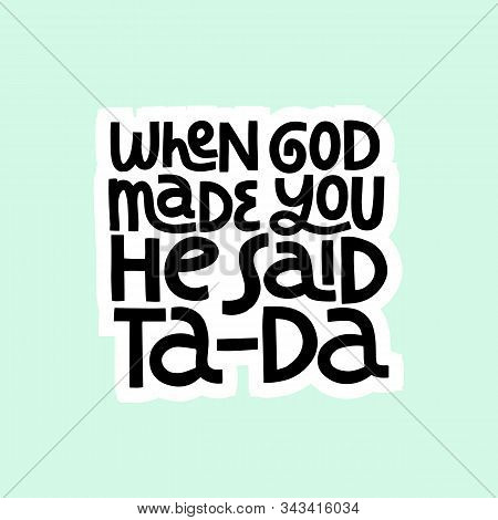 When God Made You He Said Ta-da Hand Drawn Vector Lettering. Positive Slogan. Hand Lettered Quote. P