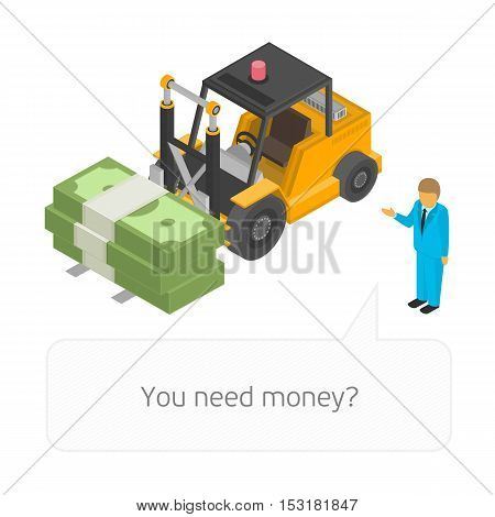 Illustration of isometric Loader with pile of cash and businessman. Business infographic concept. Big stacked pile of cash. Hundreds of dollars in flat style isometric illustration.