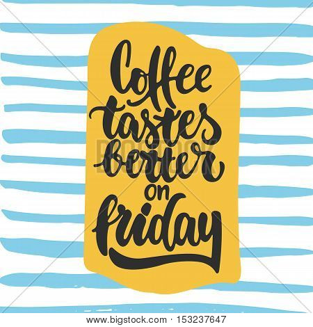 Coffee tastes better on friday - hand drawn lettering phrase. Fun brush ink inscription for photo overlays, greeting card or t-shirt print, poster design