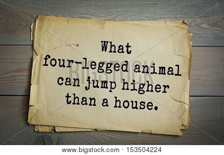 Traditional riddle. What four-legged animal can jump higher than a house.