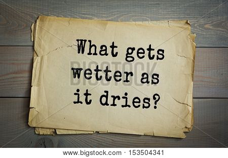 Traditional riddle. What gets wetter as it dries?( A towel.)