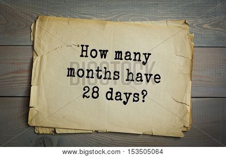 Traditional riddle. How many months have 28 days?( All of them.)