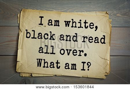 Traditional riddle. I am white, black and read all over. What am I?( Newspaper!)