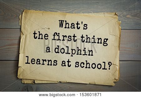 Traditional riddle.  What's the first thing a dolphin learns at school?