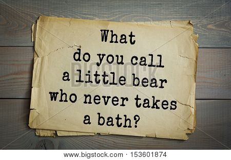 Traditional riddle. What do you call a little bear who never takes a bath?( Winnie-the-Phew!)
