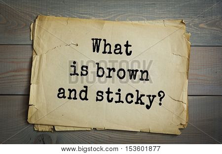 Traditional riddle. What is brown and sticky?( A stick!)