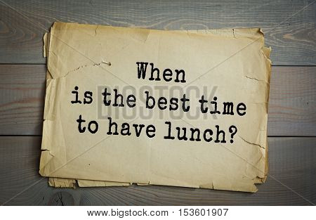 Traditional riddle. When is the best time to have lunch?( after breakfast )