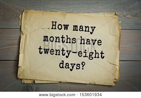 Traditional riddle. How many months have twenty-eight days?( All twelve months have 28 days.)
