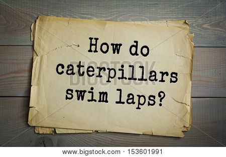 Traditional riddle. How do caterpillars swim laps?
