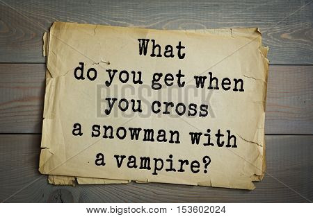 Traditional riddle. What do you get when you cross a snowman with a vampire?