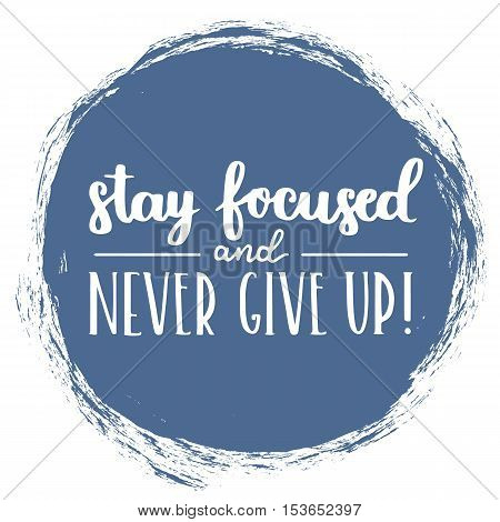 Vector Motivational Quote - Stay Focused And Never Give Up. Hand Written Brush Lettering On Riversid