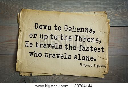 Top- 30 quotes by Rudyard Kipling - English writer, poet and novelist. Down to Gehenna, or up to the Throne, He travels the fastest who travels alone.