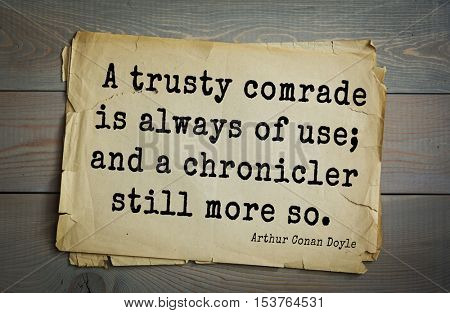 Top 25 quotes by Arthur Conan Doyle (1859-1930) - English writer, author of books about Sherlock Holmes. A trusty comrade is always of use; and a chronicler still more so.