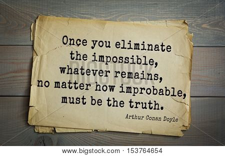 Top 25 quotes by Arthur Conan Doyle - English writer, author of books about Sherlock Holmes.  Once you eliminate the impossible, whatever remains, no matter how improbable, must be the truth.