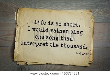 Top 10 quotes by Jack London (1876 - 1916) - American writer, socialist, social activist.  Life is so short. I would rather sing one song than interpret the thousand.