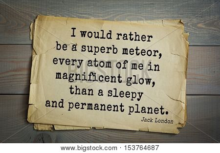 Top 10 quotes by Jack London (1876 - 1916) - American writer, socialist, social activist.  I would rather be a superb meteor, every atom of me in magnificent glow, than a sleepy and permanent planet.