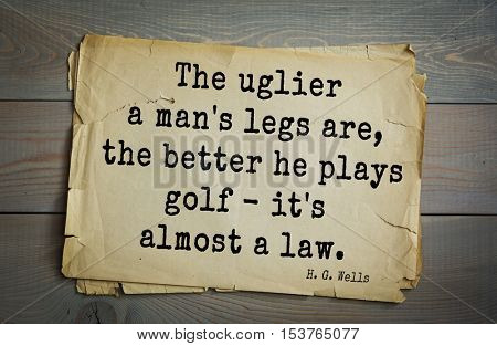 Top 35  quotes by H.G. Wells (1866 - 1946) - English novelist and essayist, fiction writer.  The uglier a man's legs are, the better he plays golf - it's almost a law.